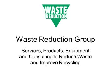 <strong>Waste</strong> Reduction Group Services, Products, Equipment and Consulting to Reduce <strong>Waste</strong> and Improve <strong>Recycling</strong>.