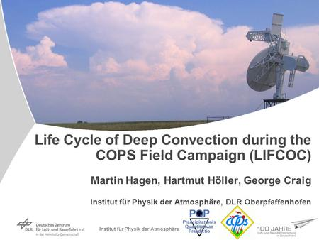 Institut für Physik der Atmosphäre Life Cycle of Deep Convection during the COPS Field Campaign (LIFCOC) Martin Hagen, Hartmut Höller, George Craig Institut.