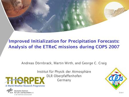 Slide 1 Improved Initialization for Precipitation Forecasts: Analysis of the ETReC missions during COPS 2007 Andreas Dörnbrack, Martin Wirth, and George.