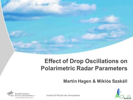 Institut für Physik der Atmosphäre Effect of Drop Oscillations on Polarimetric Radar Parameters Martin Hagen & Miklós Szakáll.