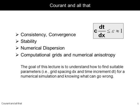 Courant and all that Consistency, Convergence Stability Numerical Dispersion Computational grids and numerical anisotropy The goal of this lecture is to.