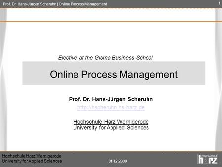 Prof. Dr. Hans-Jürgen Scheruhn | Online Process Management Hochschule Harz Wernigerode University for Applied Sciences 04.12.2009 1 Prof. Dr. Hans-Jürgen.