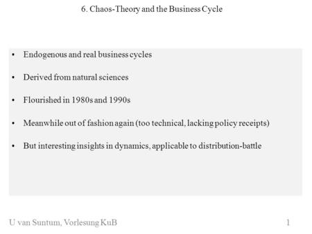 WS 2006/07 6. Chaos-Theory and the Business Cycle Endogenous and real business cycles Derived from natural sciences Flourished in 1980s and 1990s Meanwhile.