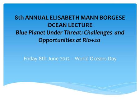 8th ANNUAL ELISABETH MANN BORGESE OCEAN LECTURE Blue Planet Under Threat: Challenges and Opportunities at Rio+20 Friday 8th June 2012 - World Oceans Day.