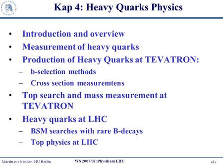 Martin zur Nedden, HU Berlin 1 WS 2007/08: Physik am LHC Kap 4: Heavy Quarks Physics Introduction and overview Measurement of heavy quarks Production of.
