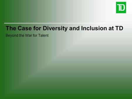 The Case for Diversity and Inclusion at TD Beyond the War for Talent
