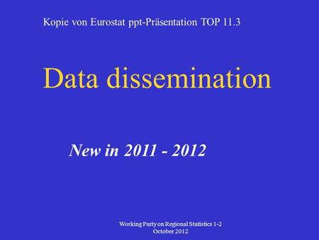 Data dissemination New in 2011 - 2012 Working Party on Regional Statistics 1-2 October 2012 Kopie von Eurostat ppt-Präsentation TOP 11.3.