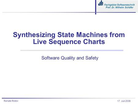 Renate Ristov Fachgebiet Softwaretechnik Prof. Dr. Wilhelm Schäfer 17. Juli 2008 Synthesizing State Machines from Live Sequence Charts Software Quality.