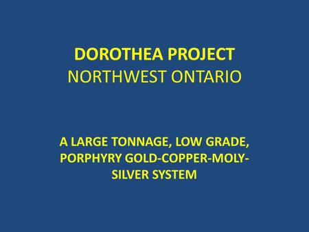 DOROTHEA PROJECT NORTHWEST ONTARIO A LARGE TONNAGE, LOW GRADE, PORPHYRY GOLD-COPPER-MOLY- SILVER SYSTEM.