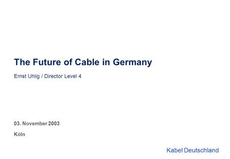 Kabel Deutschland The Future of Cable in Germany Ernst Uhlig / Director Level 4 03. November 2003 Köln.