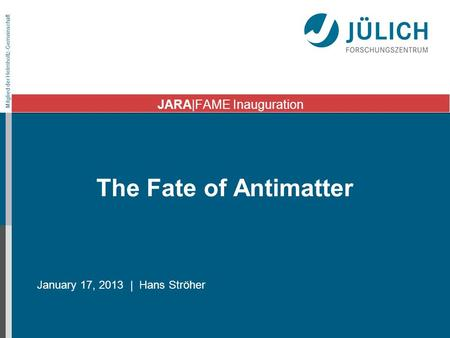 Mitglied der Helmholtz-Gemeinschaft The Fate of Antimatter January 17, 2013 | Hans Ströher JARA|FAME Inauguration.