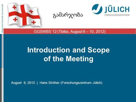 Mitglied der Helmholtz-Gemeinschaft Introduction and Scope of the Meeting August 9, 2012 | Hans Ströher (Forschungszentrum Jülich) GGSWBS´12 (Tbilisi,