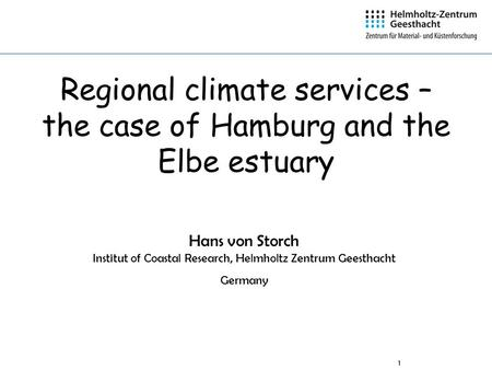 1 Regional climate services – the case of Hamburg and the Elbe estuary Hans von Storch Institut of Coastal Research, Helmholtz Zentrum Geesthacht Germany.