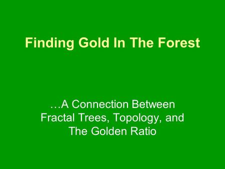 Finding Gold In The Forest …A Connection Between Fractal Trees, Topology, and The Golden Ratio.