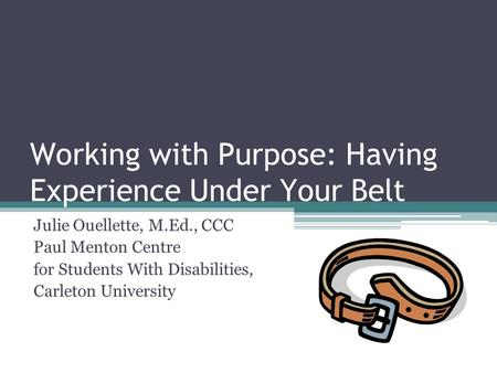 Working with Purpose: Having Experience Under Your Belt Julie Ouellette, M.Ed., CCC Paul Menton Centre for Students With Disabilities, Carleton University.