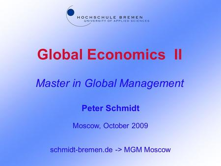 Global Economics II Master in Global Management Peter Schmidt Moscow, October 2009 schmidt-bremen.de -> MGM Moscow.
