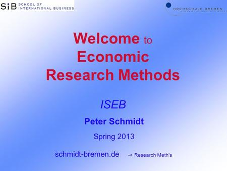 Welcome to Economic Research Methods ISEB Peter Schmidt Spring 2013 schmidt-bremen.de -> Research Meth's.