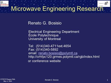 1 CCECE Niagara Falls May 4, 2004 Renato G. Bosisio Microwave Engineering Research Renato G. Bosisio Electrical Engineering Department École Polytechnique.