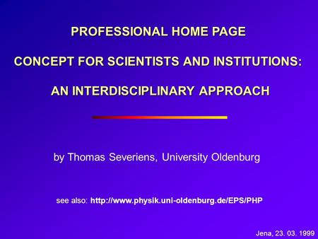 PROFESSIONAL HOME PAGE CONCEPT FOR SCIENTISTS AND INSTITUTIONS: AN INTERDISCIPLINARY APPROACH by Thomas Severiens, University Oldenburg see also: