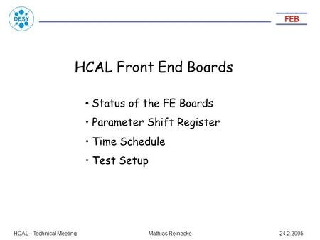HCAL Front End Boards HCAL – Technical Meeting 24.2.2005 Status of the FE Boards Parameter Shift Register Time Schedule Test Setup Mathias Reinecke.