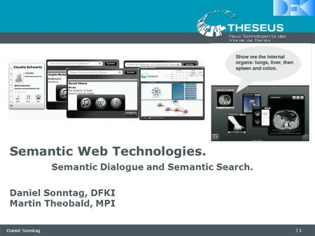 Daniel Sonntag |1 Semantic Web Technologies. Semantic Dialogue and Semantic Search. Daniel Sonntag, DFKI Martin Theobald, MPI.