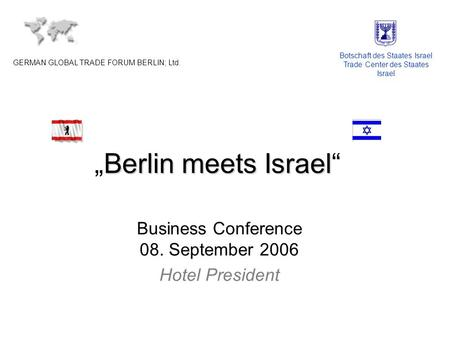 Berlin meets IsraelBerlin meets Israel Business Conference 08. September 2006 Hotel President GERMAN GLOBAL TRADE FORUM BERLIN; Ltd. Botschaft des Staates.