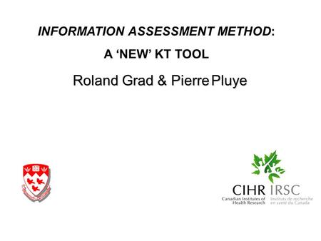 Roland Grad & Pierre Pluye INFORMATION ASSESSMENT METHOD: A NEW KT TOOL.
