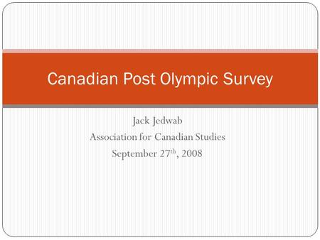 Jack Jedwab Association for Canadian Studies September 27 th, 2008 Canadian Post Olympic Survey.