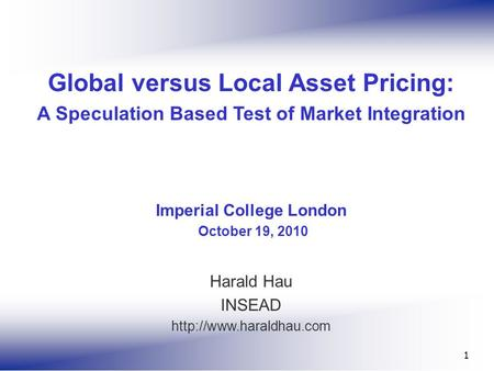 1 Global versus Local Asset Pricing: A Speculation Based Test of Market Integration Imperial College London October 19, 2010 Harald Hau INSEAD