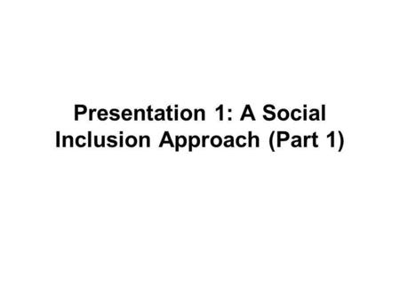 Presentation 1: A Social Inclusion Approach (Part 1)