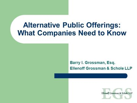 Alternative Public Offerings: What Companies Need to Know Barry I. Grossman, Esq. Ellenoff Grossman & Schole LLP.