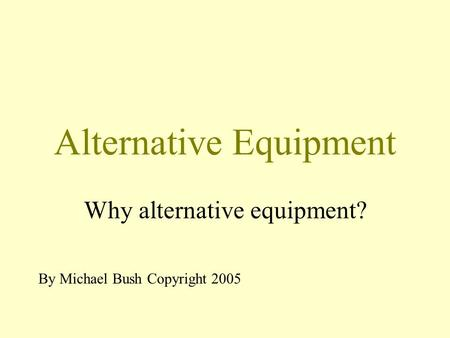 Alternative Equipment Why alternative equipment? By Michael Bush Copyright 2005.