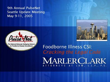 Foodborne Illness CSI: 9th Annual PulseNet Seattle Update Meeting May 9-11, 2005 Cracking the Legal Code.