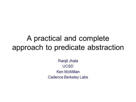 A practical and complete approach to predicate abstraction Ranjit Jhala UCSD Ken McMillan Cadence Berkeley Labs.