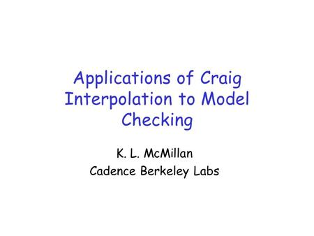 Applications of Craig Interpolation to Model Checking K. L. McMillan Cadence Berkeley Labs.