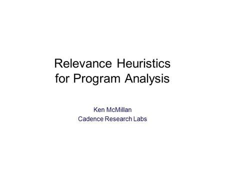 Relevance Heuristics for Program Analysis Ken McMillan Cadence Research Labs TexPoint fonts used in EMF: A A A A A.