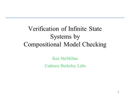 1 Verification of Infinite State Systems by Compositional Model Checking Ken McMillan Cadence Berkeley Labs.