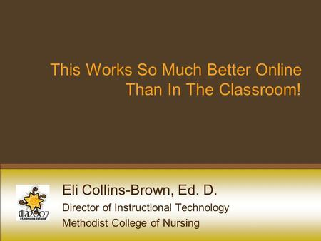 This Works So Much Better Online Than In The Classroom! Eli Collins-Brown, Ed. D. Director of Instructional Technology Methodist College of Nursing.