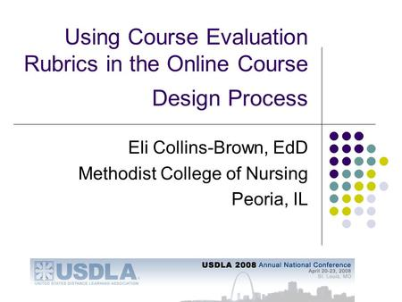 Using Course Evaluation Rubrics in the Online Course Design Process Eli Collins-Brown, EdD Methodist College of Nursing Peoria, IL.