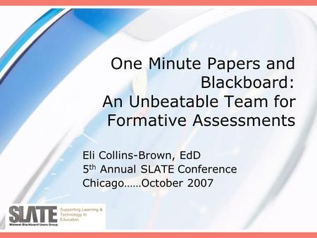 One Minute Papers and Blackboard: An Unbeatable Team for Formative Assessments Eli Collins-Brown, EdD 5 th Annual SLATE Conference Chicago……October 2007.