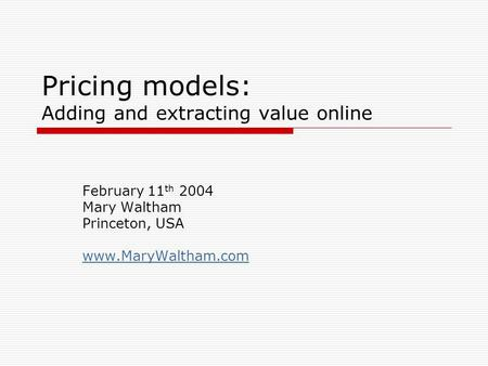 Pricing models: Adding and extracting value online February 11 th 2004 Mary Waltham Princeton, USA www.MaryWaltham.com.