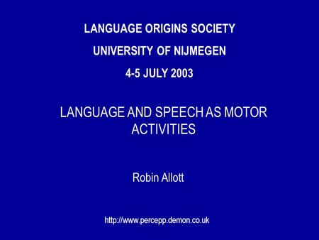 LANGUAGE ORIGINS SOCIETY UNIVERSITY OF NIJMEGEN 4-5 JULY 2003 Robin Allott  LANGUAGE AND SPEECH AS MOTOR ACTIVITIES.
