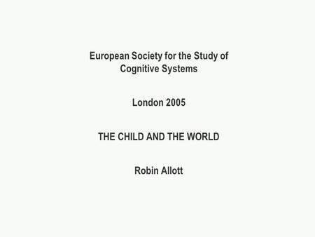 European Society for the Study of Cognitive Systems London 2005 THE CHILD AND THE WORLD Robin Allott.