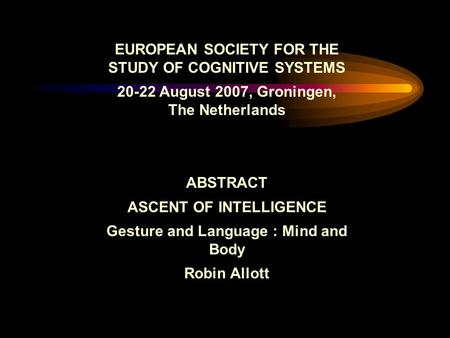 EUROPEAN SOCIETY FOR THE STUDY OF COGNITIVE SYSTEMS 20-22 August 2007, Groningen, The Netherlands ABSTRACT ASCENT OF INTELLIGENCE Gesture and Language.