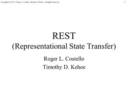 1 Copyright © [2005]. Roger L. Costello, Timothy D. Kehoe. All Rights Reserved. REST (Representational State Transfer) Roger L. Costello Timothy D. Kehoe.