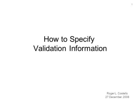 1 How to Specify Validation Information Roger L. Costello 27 December, 2008.