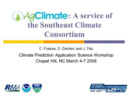 : A service of the Southeast Climate Consortium C. Fraisse, D. Zierden, and J. Paz Climate Prediction Application Science Workshop Chapel Hill, NC March.