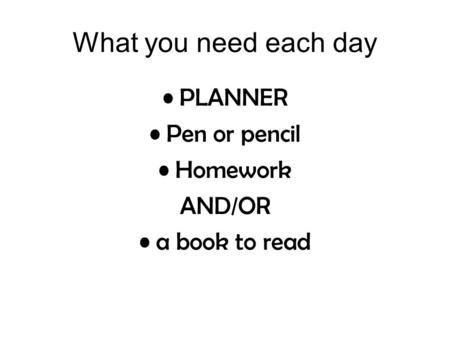 What you need each day PLANNER Pen or pencil Homework AND/OR a book to read.