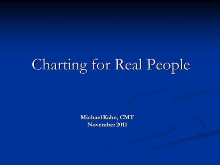 Charting for Real People Michael Kahn, CMT November 2011.