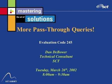 More Pass-Through Queries! Evaluation Code 245 Dan DeBower Technical Consultant SCT Tuesday, March 26 th, 2002 8:00am – 9:30am.